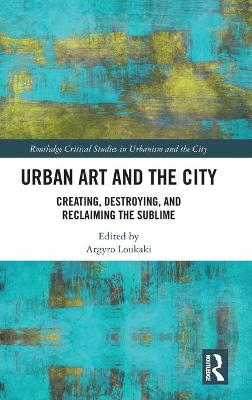 Urban Art and the City: Creating, Destroying, and Reclaiming the Sublime book