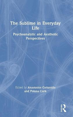 The Sublime in Everyday Life: Psychoanalytic and Aesthetic Perspectives by Anastasios Gaitanidis