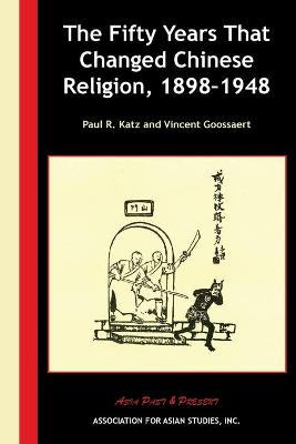 The Fifty Years That Changed Chinese Religion, 1898-1948 by Paul R. Katz
