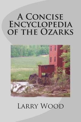 A Concise Encyclopedia of the Ozarks by Larry Wood