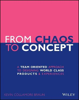 From Chaos to Concept: A Team Oriented Approach to Designing World Class Products and Experiences by Kevin Collamore Braun