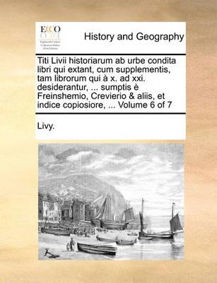 Titi LIVII Historiarum AB Urbe Condita Libri Qui Extant, Cum Supplementis, Tam Librorum Qui X. Ad XXI. Desiderantur, ... Sumptis Freinshemio, Crevierio & Aliis, Et Indice Copiosiore, ... Volume 6 of 7 by Livy