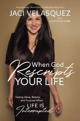 When God Rescripts Your Life: Seeing Value, Beauty, and Purpose When Life Is Interrupted by Jaci Velasquez