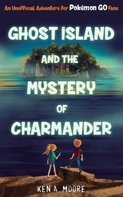 Ghost Island and the Mystery of Charmander by Ken A. Moore