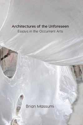 Architectures of the Unforeseen: Essays in the Occurrent Arts by Brian Massumi