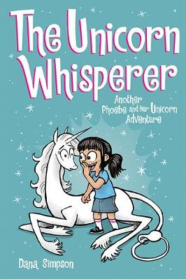 The Unicorn Whisperer: Another Phoebe and Her Unicorn Adventure by Dana Simpson