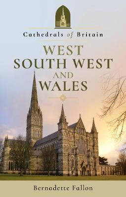 Cathedrals of Britain: West, South West and Wales by Bernadette Fallon