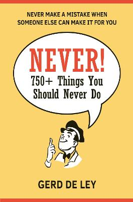 Never!: Over 750 Things You Should Never Do by Gerd De Ley