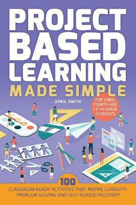 Project Based Learning Made Simple by April Smith