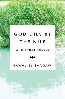 God Dies by the Nile and Other Novels by Nawal El-Saadawi