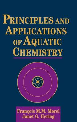 Principles and Applications of Aquatic Chemistry by Francois M.M. Morel