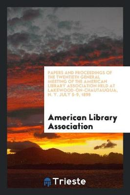 Papers and Proceedings of the Twentieth General Meeting of the American Library Association Held at Lakewood-On-Chautauqua, N. Y. July 5-9, 1898 by American Library Association