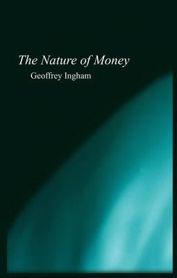 Nature of Money by Geoffrey Ingham