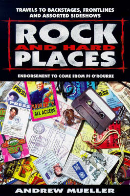 Rock and Hard Places: Travels to Backstages, Frontlines and Assorted Sideshows by Andrew Mueller