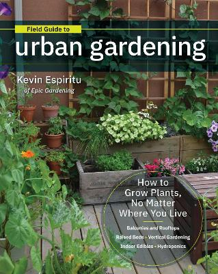 Field Guide to Urban Gardening: How to Grow Plants, No Matter Where You Live: Raised Beds * Vertical Gardening * Indoor Edibles * Balconies and Rooftops * Hydroponics by Kevin Espiritu