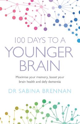 100 Days to a Younger Brain: Maximise your memory, boost your brain health and defy dementia by Dr Sabina Brennan
