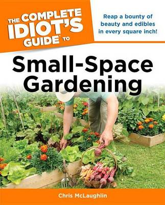 The Complete Idiot's Guide to Small-Space Gardening by Chris McLaughlin