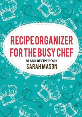 Recipe Organizer for the Busy Chef by Sarah Mason