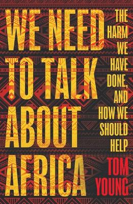 We Need to Talk About Africa: The harm we have done, and how we should help by Tom Young
