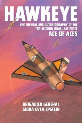 Hawkeye: The Enthralling Autobiography of the Top-Scoring Israel Air Force Ace of Aces by BG Giora Even-Epstein