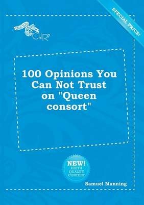 100 Opinions You Can Not Trust on Queen Consort by Professor Samuel Manning