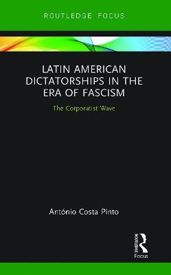 Latin American Dictatorships in the Era of Fascism: The Corporatist Wave by Antonio Costa Pinto