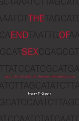 The The End of Sex and the Future of Human Reproduction by Henry T. Greely