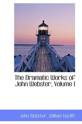 The Dramatic Works of John Webster, Volume I by John Webster