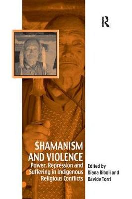 Shamanism and Violence: Power, Repression and Suffering in Indigenous Religious Conflicts by Davide Torri