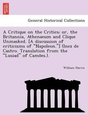 A Critique on the Critics; Or, the Britannia, Athenaeum and Clique Unmasked. [A Discussion of Criticisms of 'Napoleon.'] (Inez de Castro. Translation from the 'Lusiad' of Camo Es.). by Professor of Politics William Harris