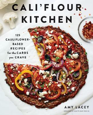 Cali'flour Kitchen: 125 Cauliflower-Based Recipes for the Carbs You Crave by Amy Lacey