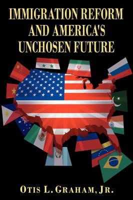 Immigration Reform and America's Unchosen Future by Otis L. Graham, Jr.