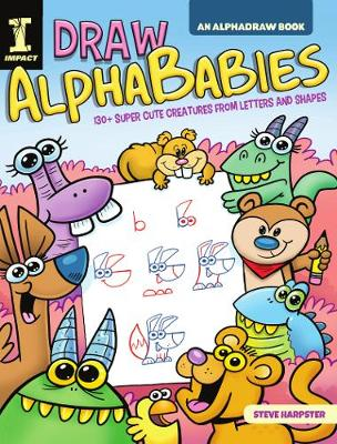 Draw AlphaBabies: 130+ Super Cute Creatures from Letters and Shapes by Steve Harpster