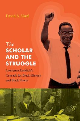 The Scholar and the Struggle: Lawrence Reddick's Crusade for Black History and Black Power by David A. Varel