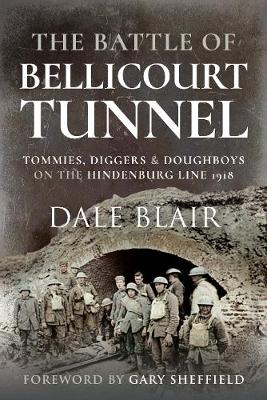 The Battle of Bellicourt Tunnel: Tommies, Diggers and Doughboys on the Hindenburg Line, 1918 by Dale Blair