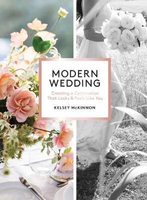 Modern Wedding: Creating a Celebration That Looks and Feels Like You by Kelsey McKinnon