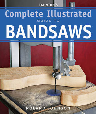 Taunton's Complete Illustrated Guide to Bandsaws by Roland Johnson