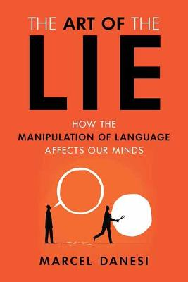 The Art of the Lie: How the Manipulation of Language Affects Our Minds by Marcel Danesi