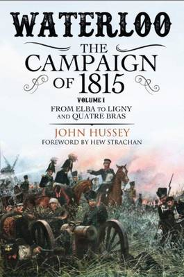 Waterloo: The Campaign of 1815 From Elba to Ligny and Quatre Bras Volume I by John Hussey