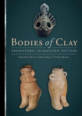 Bodies of Clay: On Prehistoric Humanised Pottery by Heiner Schwarzberg