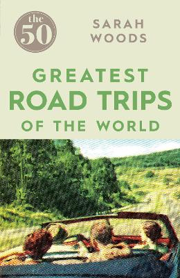 50 Greatest Road Trips by Sarah Woods