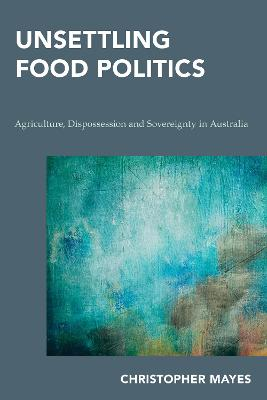 Unsettling Food Politics: Agriculture, Dispossession and Sovereignty in Australia by Christopher Mayes