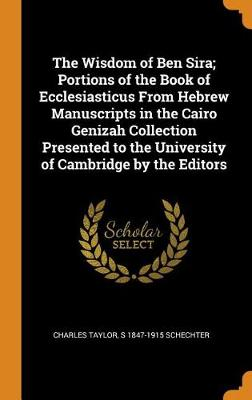 The Wisdom of Ben Sira; Portions of the Book of Ecclesiasticus from Hebrew Manuscripts in the Cairo Genizah Collection Presented to the University of Cambridge by the Editors by Charles Taylor