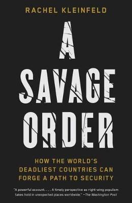 A Savage Order: How the World's Deadliest Countries Can Forge a Path to Security by Rachel Kleinfeld