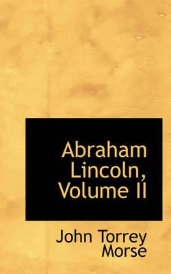 Abraham Lincoln, Volume II by John Torrey Jr Morse