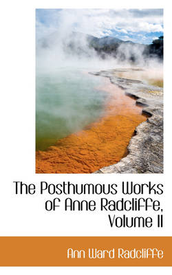 The Posthumous Works of Anne Radcliffe, Volume II by Ann Ward Radcliffe