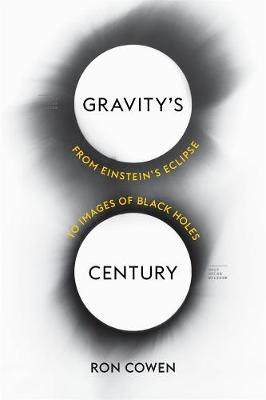 Gravity's Century: From Einstein's Eclipse to Images of Black Holes by Ron Cowen