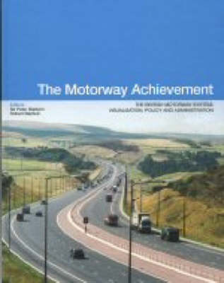 Motorway Achievement: Visualisation of the British Motorway System: Policy and Administration (Volume 1) by Peter Baldwin