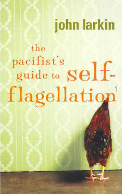 The Pacifist's Guide to Self-Flagellation by John Larkin