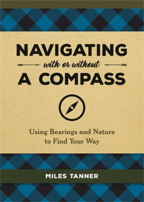 Navigating With or Without a Compass: Using Bearings and Nature to Find Your Way by Miles Tanner